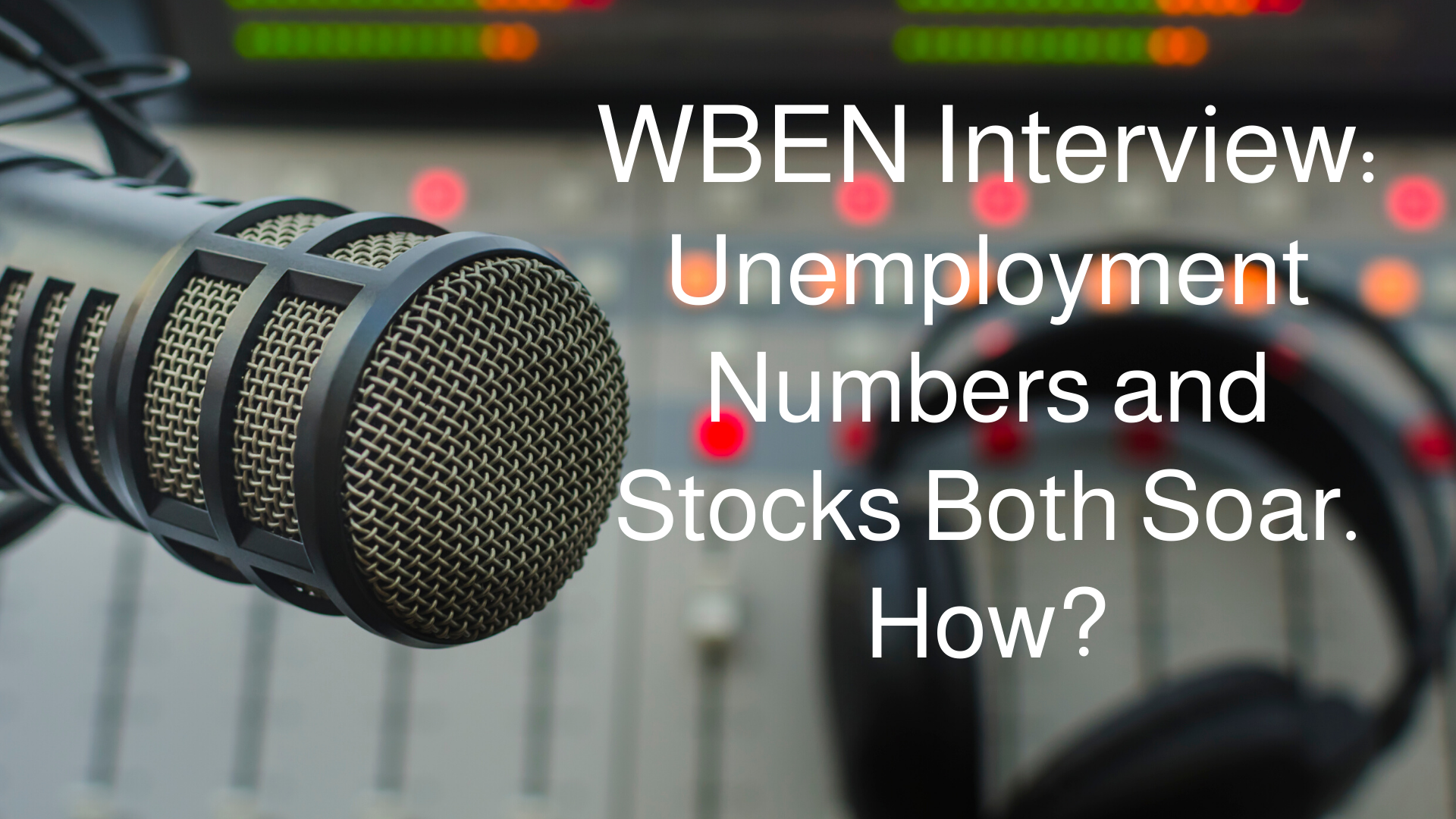 WBEN Interview: Unemployment Numbers and Stocks Both Soar. How?